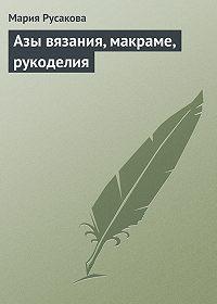 Мария Русакова -Азы вязания, макраме, рукоделия