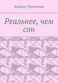 Кирилл Терентьев -Реальнее, чем сон