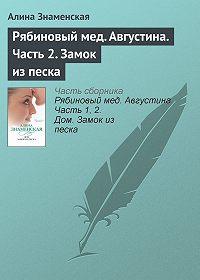 Алина Знаменская - Рябиновый мед. Августина. Часть 2. Замок из песка