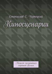 Станислав Чернецкий - Киносценарии. Может получиться хороший фильм