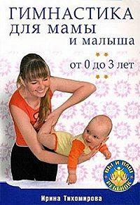 Ирина Тихомирова -Гимнастика для мамы и малыша. От 0 до 3 лет