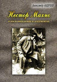 Александр Радьевич Андреев -Нестор Махно, анархист и вождь в воспоминаниях и документах