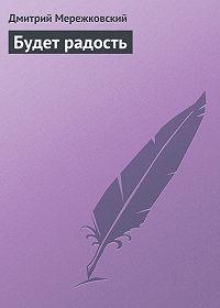 Дмитрий Мережковский -Будет радость