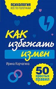 Ирина Леонидовна Корчагина -Как избежать измен. 50 простых правил