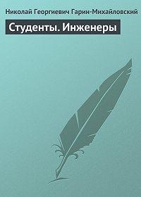Николай Гарин-Михайловский -Студенты. Инженеры