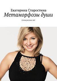 Екатерина Старостина -Метаморфозы души. Стихи разныхлет