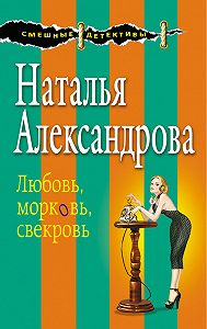 Наталья Александрова -Любовь, морковь, свекровь