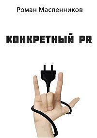 Роман Масленников -Конкретный PR – 2
