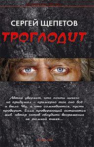 Сергей Щепетов -Троглодит
