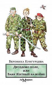 Вероника Кунгурцева - Дроздово поле, или Ваня Житный на войне