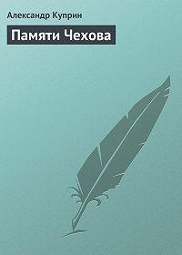 Александр Куприн -Памяти Чехова