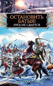 Виктор Поротников -Остановить Батыя! Русь не сдается