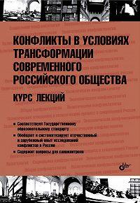 Коллектив Авторов - Конфликты в условиях трансформации современного российского общества. Курс лекций