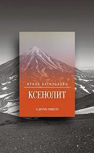 Ирина Василькова -Ксенолит и другие повести (сборник)