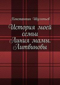 Константин Николаевич Шулятьев -История моей семьи. Линия мамы. Литвиновы