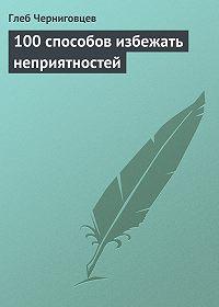 Глеб Черниговцев -100 способов избежать неприятностей