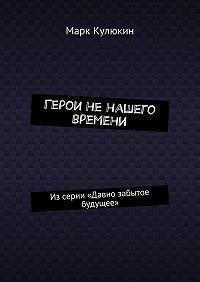 Марк Кулюкин -Герои ненашего времени. Изсерии «Давно забытое будущее»
