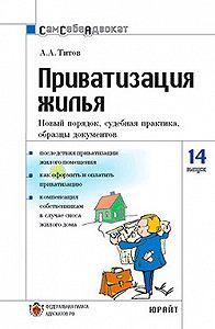 Анатолий Антонович Титов - Приватизация жилья. Новый порядок, судебная практика, образцы документов