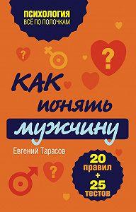 Евгений Тарасов -Как понять мужчину. 20 правил + 25 тестов