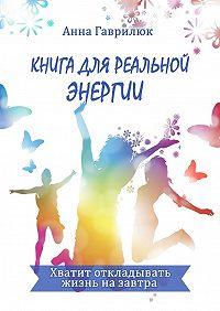 Анна Гаврилюк -Книга для реальной энергии. Хватит откладывать жизнь назавтра