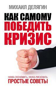 Михаил Геннадьевич Делягин -Как самому победить кризис. Наука экономить, наука рисковать
