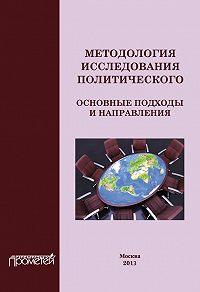 Коллектив Авторов -Методология исследования политического: основные подходы и направления