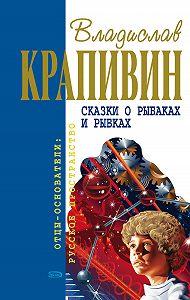 Владислав Петрович Крапивин -Сказки о рыбаках и рыбках