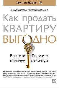 Анна Моисеева, Сергей Тихоненко - Как продать квартиру выгодно: Вложите минимум, получите максимум. Хоум-стейджинг