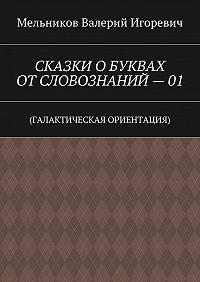 Валерий Мельников -СКАЗКИ ОБУКВАХ ОТСЛОВОЗНАНИЙ–01. (ГАЛАКТИЧЕСКАЯ ОРИЕНТАЦИЯ)