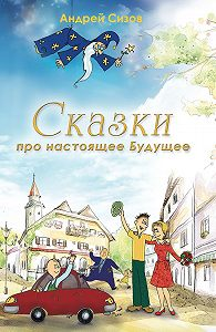 Андрей Сизов -Сказки про настоящее Будущее