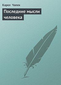 Карел  Чапек - Последние мысли человека