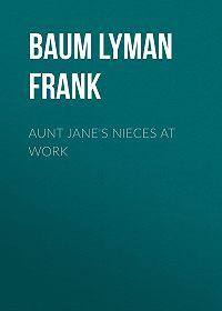 Lyman Baum -Aunt Jane's Nieces at Work