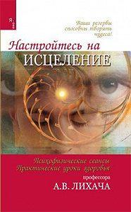 Александр Владимирович Лихач -Настройтесь на исцеление
