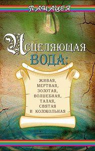 Людмила Ростова - Исцеляющая вода: «живая», «мертвая», золотая, «волшебная», талая, святая и колокольная