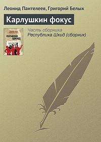 Леонид Пантелеев -Карлушкин фокус