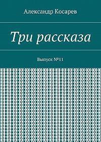Александр Косарев -Три рассказа. Выпуск№11
