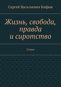 Сергей Кифюк -Жизнь, свобода, правда исиротство. Стихи