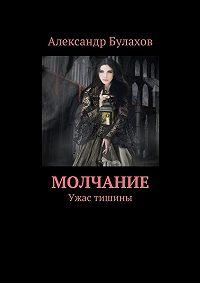 Александр Булахов -Молчание. Ужас тишины