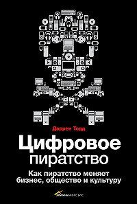 Даррен Тодд - Цифровое пиратство. Как пиратство меняет бизнес, общество и культуру