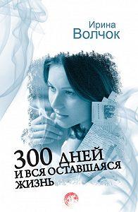 Ирина Волчок - 300 дней и вся оставшаяся жизнь