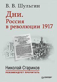 Василий Шульгин -Дни. Россия в революции 1917. С предисловием Николая Старикова