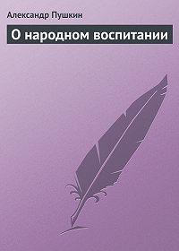 Александр Пушкин -О народном воспитании