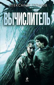 Александр Громов - Вычислитель (сборник)