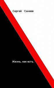 Сергей Санеев -Жизнь, как есть