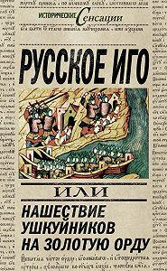 Вадим Телицын - Русское иго, или Нашествие ушкуйников на Золотую Орду