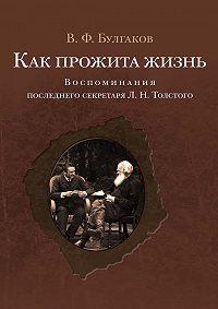 Валентин Булгаков - Как прожита жизнь. Воспоминания последнего секретаря Л. Н. Толстого