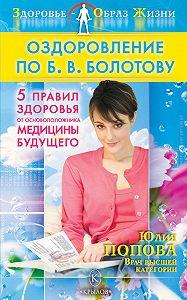 Юлия Попова -Оздоровление по Б. В. Болотову: Пять правил здоровья от основоположника медицины будущего