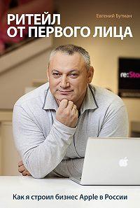Евгений Бутман -Ритейл от первого лица. Как я строил бизнес Apple в России