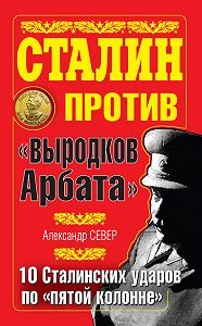 Александр Север -Сталин против «выродков Арбата». 10 сталинских ударов по «пятой колонне»