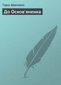 Тарас Шевченко -До Основ'яненка